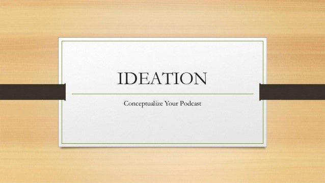 IDEATION Conceptualize Your Podcast