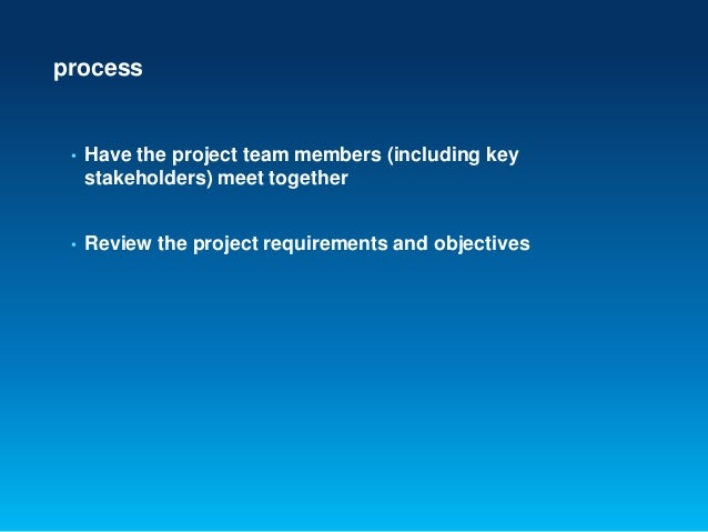 process• Have the project team members (including keystakeholders) meet together• Review the project requirements and obje...
