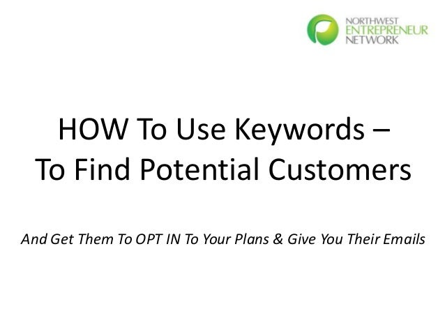 HOW To Use Keywords –  To Find Potential CustomersAnd Get Them To OPT IN To Your Plans & Give You Their Emails