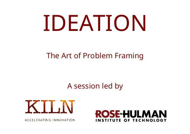 © 2016 Kiln Ideas Ltd. All rights reserved. IDEATION The Art of Problem Framing A session led by
