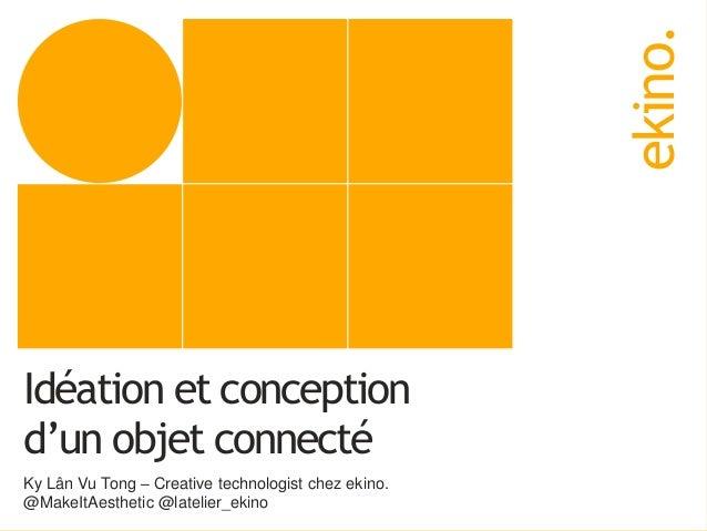 ekino. Idéation et conception d'un objet connecté Ky Lân Vu Tong – Creative technologist chez ekino. @MakeItAesthetic @lat...