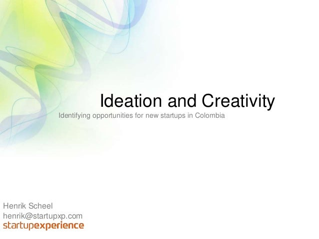 Henrik Scheel henrik@startupxp.com Ideation and Creativity Identifying opportunities for new startups in Colombia