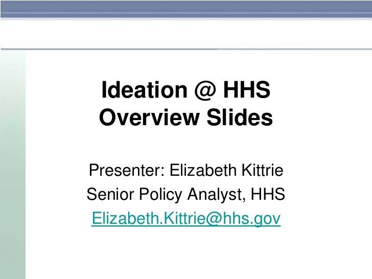 Ideation @ HHS Overview SlidesPresenter: Elizabeth KittrieSenior Policy Analyst, HHSElizabeth.Kittrie@hhs.gov