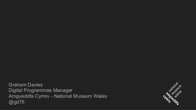 Graham Davies Digital Programmes Manager Amgueddfa Cymru - National Museum Wales @gd76