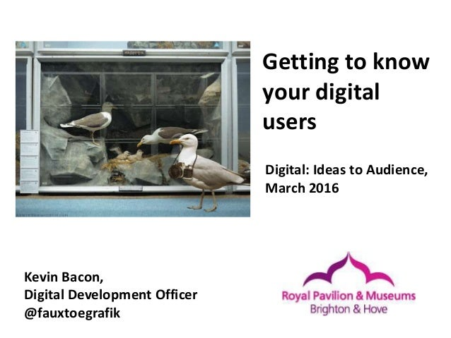 Getting to know your digital users Kevin Bacon, Digital Development Officer @fauxtoegrafik Digital: Ideas to Audience, Mar...