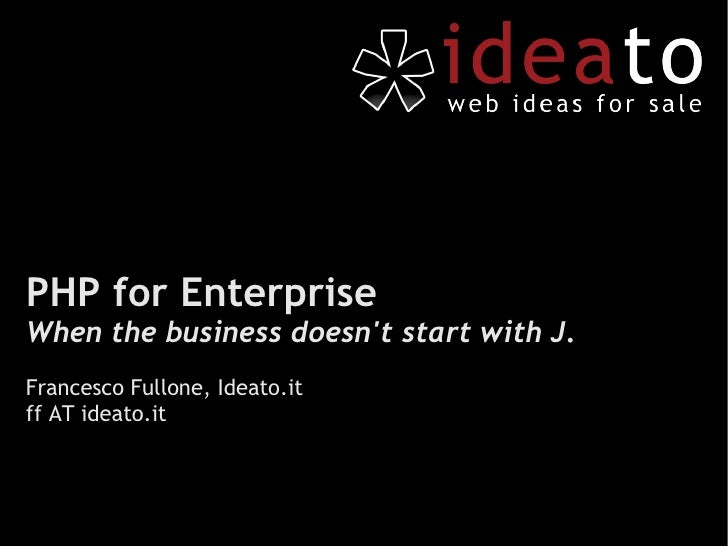 PHP for Enterprise When the business doesn't start with J. Francesco Fullone, Ideato.it ff AT ideato.it