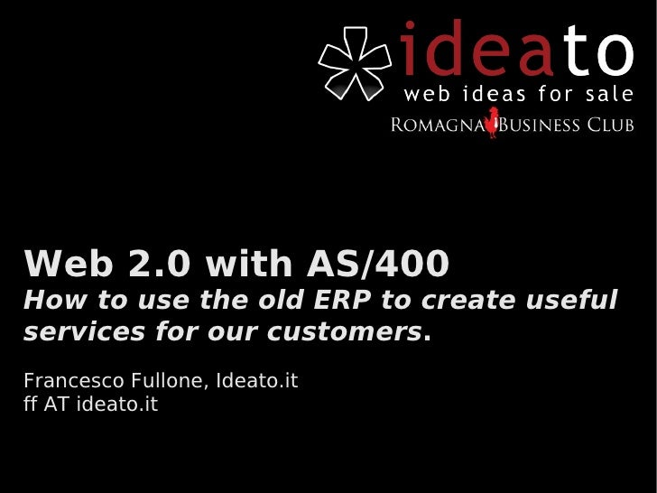 Web 2.0 with AS/400 How to use the old ERP to create useful services for our customers. Francesco Fullone, Ideato.it ff AT...