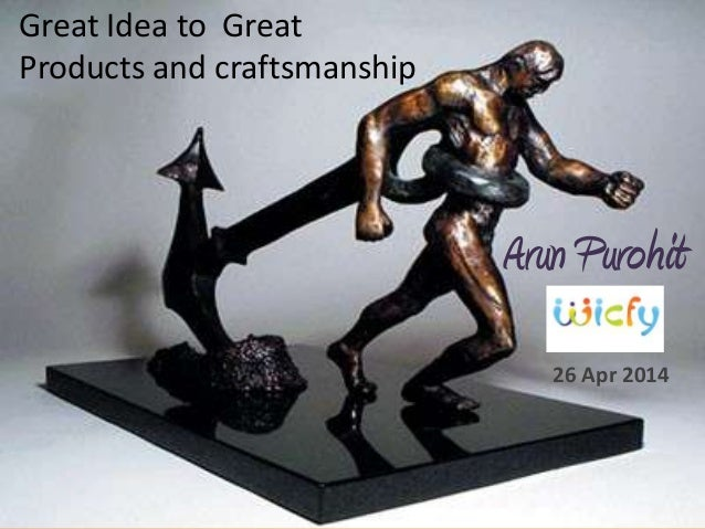Arun Purohit 26 Apr 2014 Great Idea to Great Products and craftsmanship