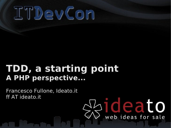 TDD, a starting point A PHP perspective... Francesco Fullone, Ideato.it ff AT ideato.it