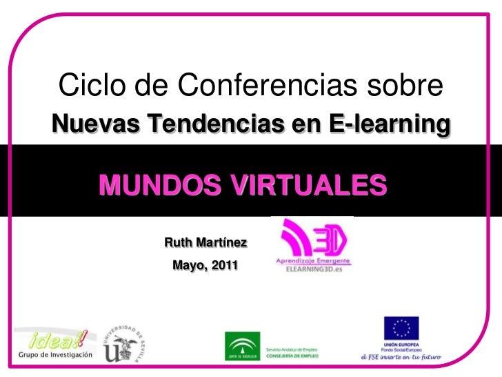 Ciclo de Conferencias sobre Nuevas Tendencias en E-learning<br />MUNDOS VIRTUALES<br />Ruth Martínez<br />Mayo, 2011<br />