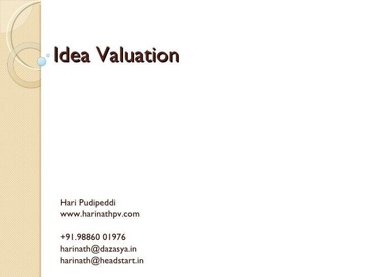 Idea Valuation Hari Pudipeddi www.harinathpv.com +91.98860 01976 [email_address] harinath@headstart.in