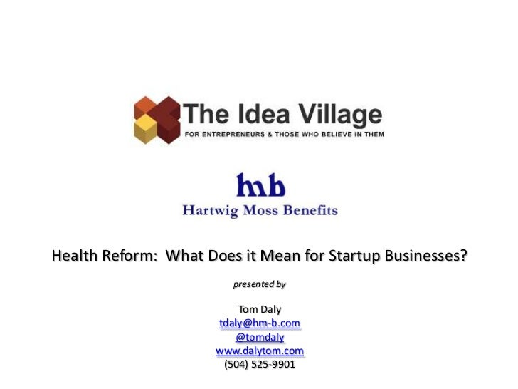 Health Reform:  What Does it Mean for Startup Businesses?<br />presented by<br />Tom Daly<br />tdaly@hm-b.com<br />@tomdal...