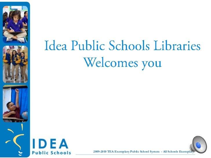 Idea Public Schools LibrariesWelcomes you<br /> 2009-2010 TEA Exemplary Public School System  - All Schools Exemplary!<br ...