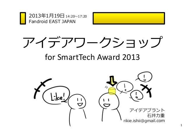 2013年1⽉19⽇ 14:20〜17:20Fandroid EAST JAPANアイデアワークショップ      forSmartTech Award2013                            アイデアプラント    ...