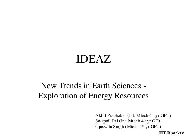 IDEAZNew Trends in Earth Sciences -Exploration of Energy ResourcesAkhil Prabhakar (Int. Mtech 4th yr GPT)Swapnil Pal (Int....