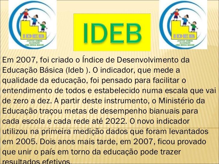 Em 2007, foi criado o Índice de Desenvolvimento da Educação Básica (Ideb ). O indicador, que mede a qualidade da educação,...