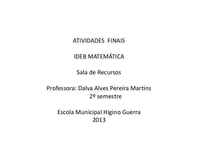 ATIVIDADES FINAIS IDEB MATEMÁTICA Sala de Recursos Professora: Dalva Alves Pereira Martins 2º semestre Escola Municipal Hi...
