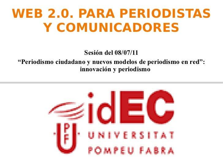 """WEB 2.0. PARA PERIODISTAS Y COMUNICADORES <ul><li>Sesión del 08/07/11 </li></ul><ul><li>"""" Periodismo ciudadano y nuevos mo..."""
