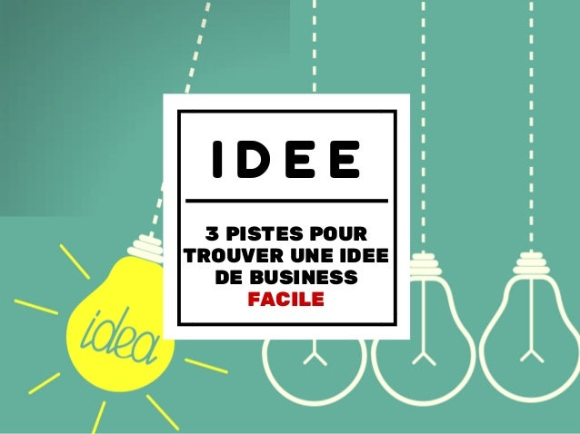 I D E E 3 PISTES POUR TROUVER UNE IDEE DE BUSINESS FACILE