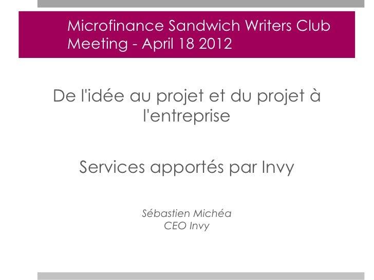 Microfinance Sandwich Writers Club Meeting - April 18 2012De lidée au projet et du projet à           lentreprise   Servic...