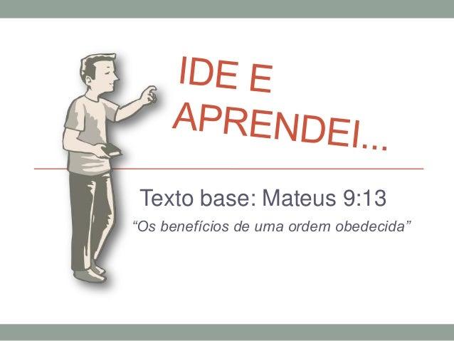"""Texto base: Mateus 9:13 """"Os benefícios de uma ordem obedecida"""""""