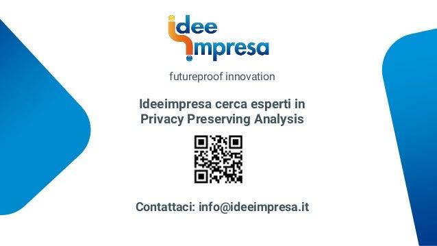 Ideeimpresa cerca esperti in Privacy Preserving Analysis Contattaci: info@ideeimpresa.it futureproof innovation