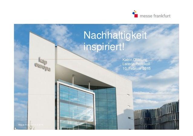 Nachhaltigkeit inspiriert! Katrin Ordnung Leiterin Protokoll 10. Februar 2015 Messe Frankfurt 10.2.2015