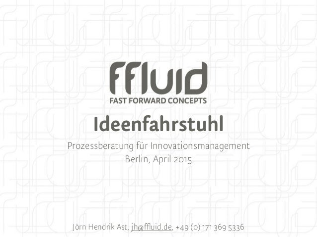 Ideenfahrstuhl Prozessberatung für Innovationsmanagement Berlin, April 2015 Jörn Hendrik Ast, jh@ffluid.de, +49 (0) 171 36...