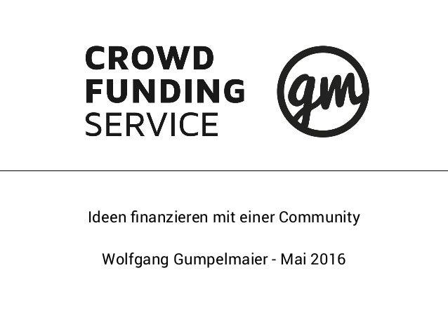 Ideen finanzieren mit einer Community Wolfgang Gumpelmaier - Mai 2016