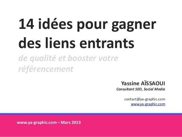 14 idées pour gagner des liens entrants de qualité et booster votre référencement www.ya-graphic.com – Mars 2013 Yassine A...