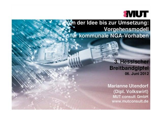 Von der Idee bis zur Umsetzung: Vorgehensmodell für kommunale NGA-Vorhaben 3. Hessischer Breitbandgipfel 06. Juni 2012 Mar...