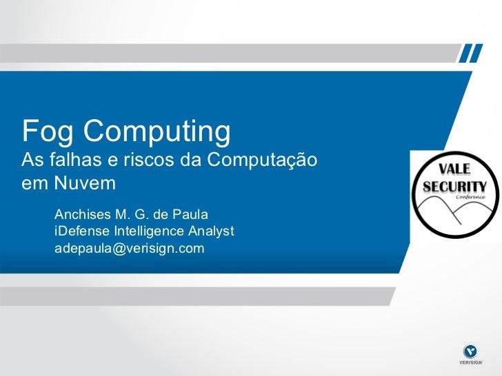 Fog Computing    As falhas e riscos da Computação    em Nuvem       Anchises M. G. de Paula       iDefense Intelligence An...