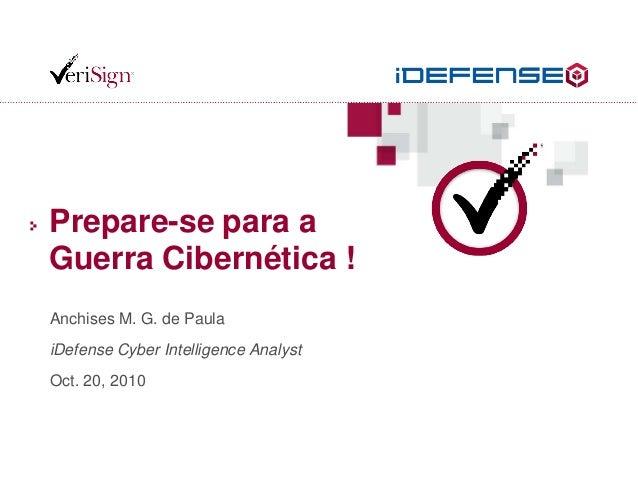 Prepare-se para a Guerra Cibernética ! Anchises M. G. de Paula iDefense Cyber Intelligence Analyst Oct. 20, 2010