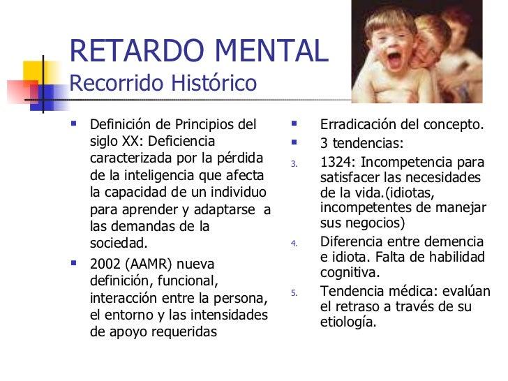 RETARDO MENTAL Recorrido Histórico <ul><li>Definición de Principios del siglo XX: Deficiencia caracterizada por la pérdida...