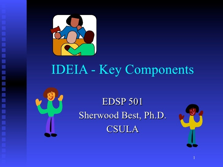 IDEIA - Key Components         EDSP 501    Sherwood Best, Ph.D.          CSULA                           1