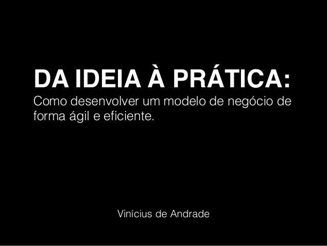 DA IDEIA À PRÁTICA:  Como desenvolver um modelo de negócio de forma ágil e eficiente. Vinícius de Andrade