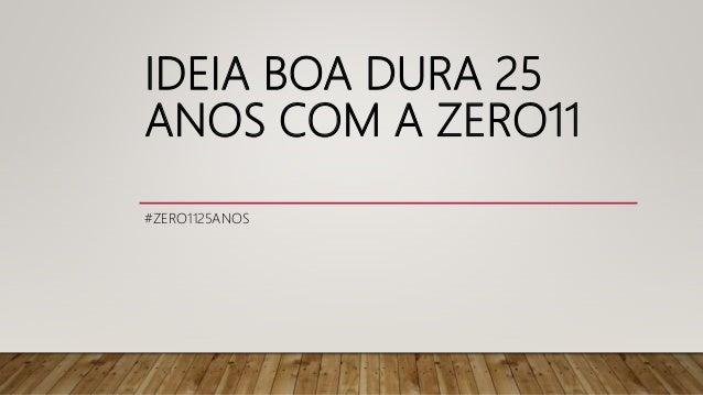 IDEIA BOA DURA 25 ANOS COM A ZERO11 #ZERO1125ANOS