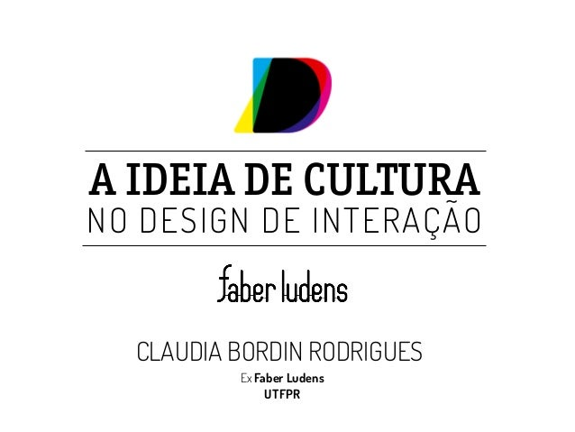 A IDEIA DE CULTURA  NO DESIGN DE INTERAÇÃO  CLAUDIA BORDIN RODRIGUES  Ex Faber Ludens  UTFPR