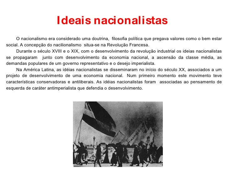Ideais nacionalistas O nacionalismo era considerado uma doutrina,  filosofia política que pregava valores como o bem estar...