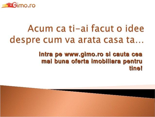 Intra pe www.gimo.ro si cauta cea mai buna oferta imobiliara pentru tine!