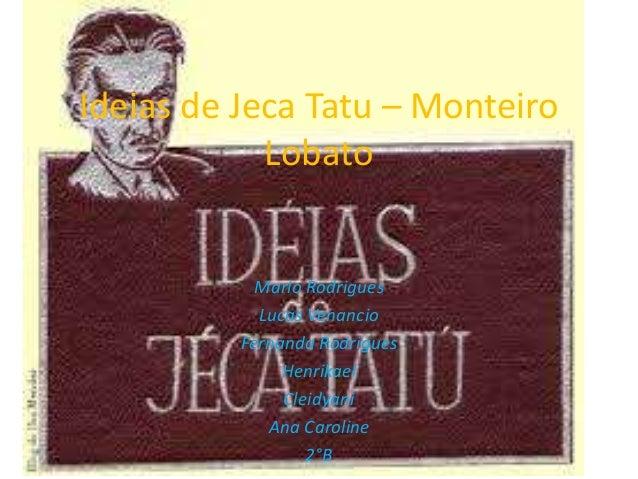 Ideias de Jeca Tatu – Monteiro Lobato Marlo Rodrigues Lucas Venancio Fernanda Rodrigues Henrikael Cleidyani Ana Caroline 2...