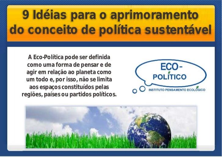 9 Idéias para o aprimoramentodo conceito de política sustentável     A Eco-Política pode ser definida    como uma forma de...