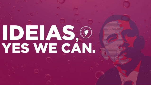 IDEIAS, YES WE CAN.