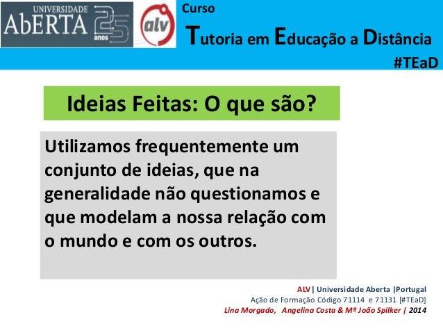 Curso Tutoria em Educação a Distância #TEaD Ideias Feitas: O que são? Utilizamos frequentemente um conjunto de ideias, que...