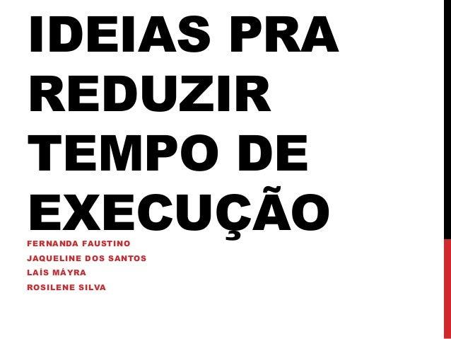 IDEIAS PRA  REDUZIR  TEMPO DE  EXECUÇÃO  FERNANDA FAUSTINO  JAQUELINE DOS SANTOS  LAÍS MÁYRA  ROSILENE SILVA
