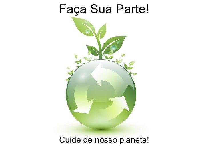 Faça Sua Parte! Cuide de nosso planeta!