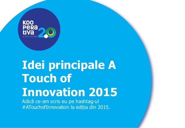 KONSTRUIM KONSTRUIM Idei principale A Touch of Innovation 2015 Adică ce-am scris eu pe hashtag-ul #ATouchofInnovation la e...