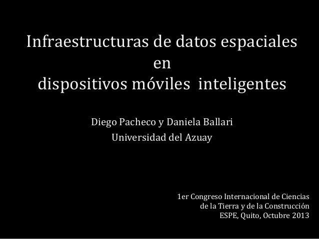 Infraestructuras de datos espaciales en dispositivos móviles inteligentes Diego Pacheco y Daniela Ballari Universidad del ...