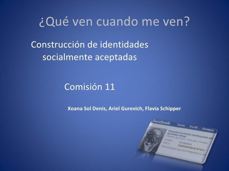 ¿Qué ven cuando me ven? Construcción de identidades socialmente aceptadas Comisión 11 Xoana Sol Denis, Ariel Gurevich, Fla...