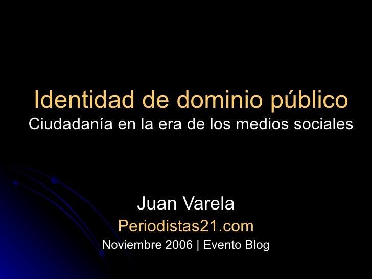 Identidad de dominio público Ciudadanía en la era de los medios sociales Juan Varela Periodistas21.com Noviembre 2006   Ev...